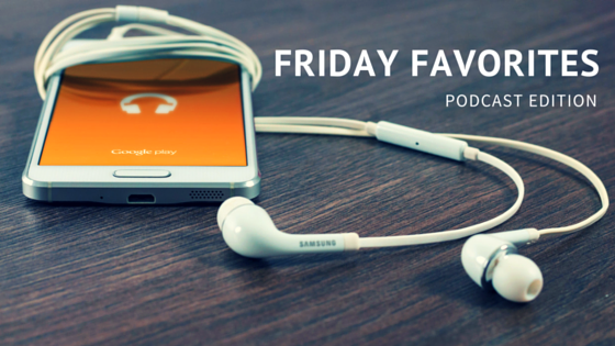 Friday Favorites: Podcast edition